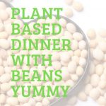 Plant Based Dinner Tonight    Beans in Every Meal